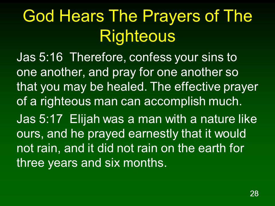 28 God Hears The Prayers of The Righteous Jas 5:16 Therefore, confess your sins to one another, and pray for one another so that you may be healed.