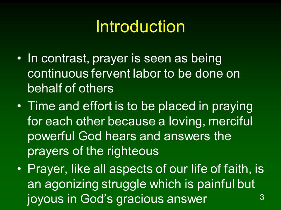 3 Introduction In contrast, prayer is seen as being continuous fervent labor to be done on behalf of others Time and effort is to be placed in praying for each other because a loving, merciful powerful God hears and answers the prayers of the righteous Prayer, like all aspects of our life of faith, is an agonizing struggle which is painful but joyous in God's gracious answer