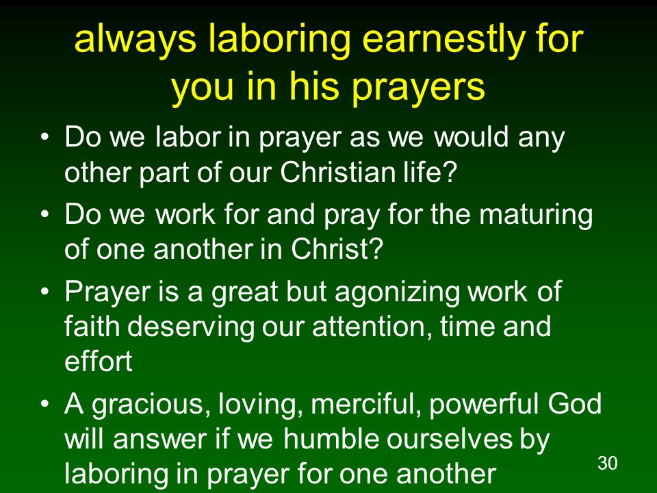30 always laboring earnestly for you in his prayers Do we labor in prayer as we would any other part of our Christian life.