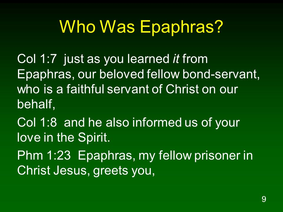 9 Who Was Epaphras? Col 1:7 just as you learned it from Epaphras, our beloved fellow bond-servant, who is a faithful servant of Christ on our behalf,