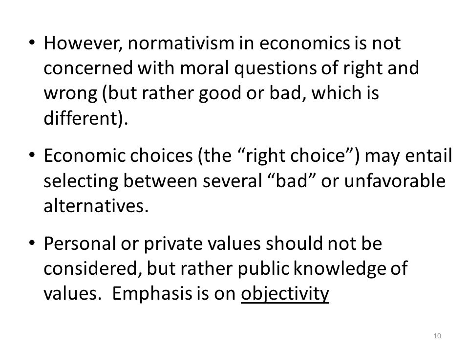 10 However, normativism in economics is not concerned with moral questions of right and wrong (but rather good or bad, which is different).