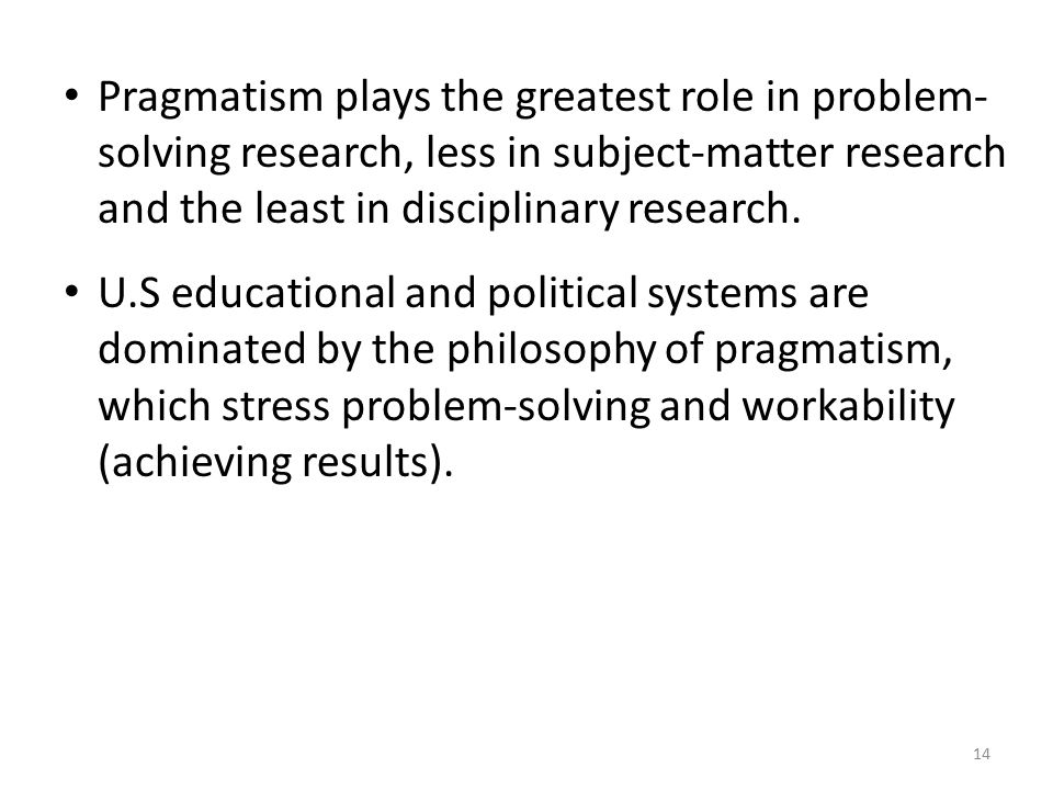 14 Pragmatism plays the greatest role in problem- solving research, less in subject-matter research and the least in disciplinary research.