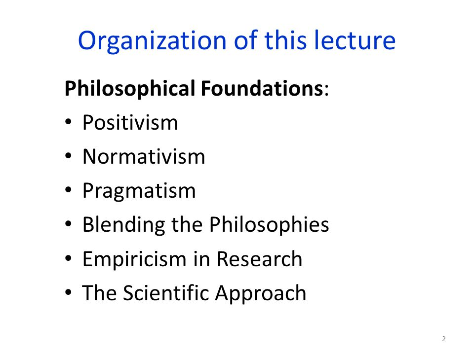 Organization of this lecture Philosophical Foundations: Positivism Normativism Pragmatism Blending the Philosophies Empiricism in Research The Scientific Approach 2