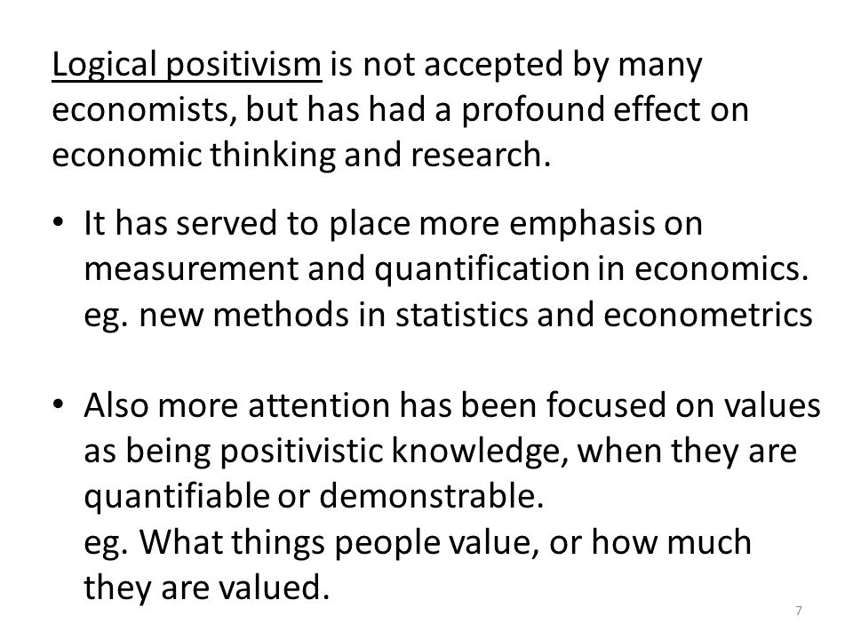 7 Logical positivism is not accepted by many economists, but has had a profound effect on economic thinking and research.