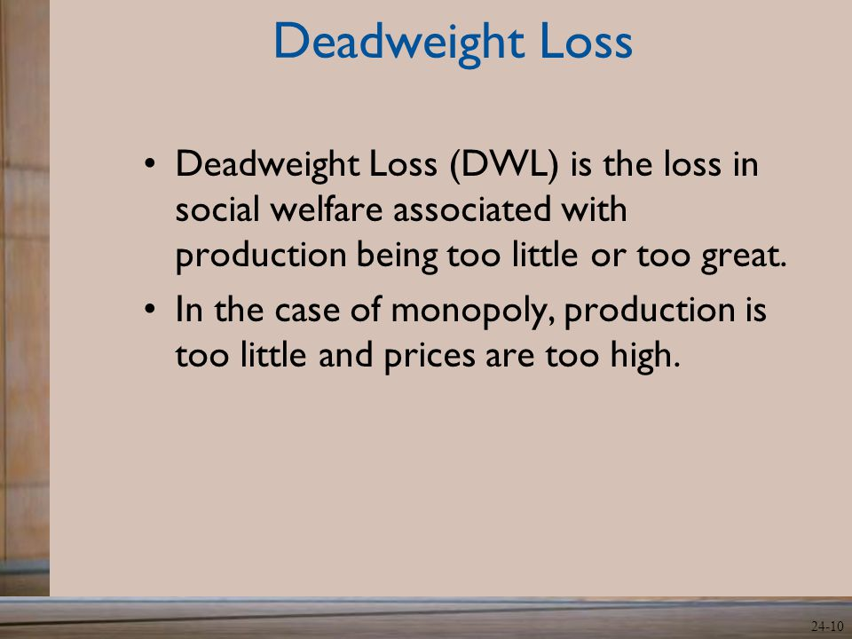 24-10 Deadweight Loss Deadweight Loss (DWL) is the loss in social welfare associated with production being too little or too great. In the case of mon
