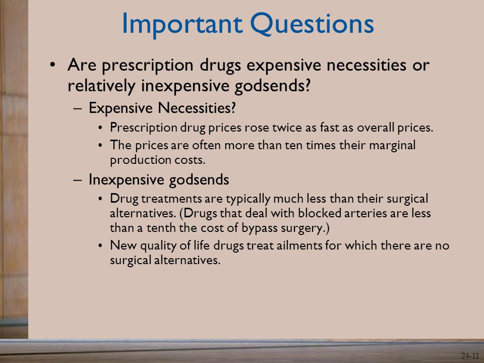 24-11 Important Questions Are prescription drugs expensive necessities or relatively inexpensive godsends? –Expensive Necessities? Prescription drug p