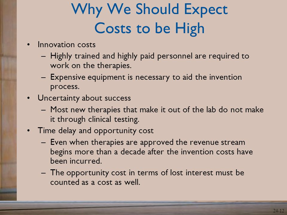 24-12 Why We Should Expect Costs to be High Innovation costs –Highly trained and highly paid personnel are required to work on the therapies. –Expensi