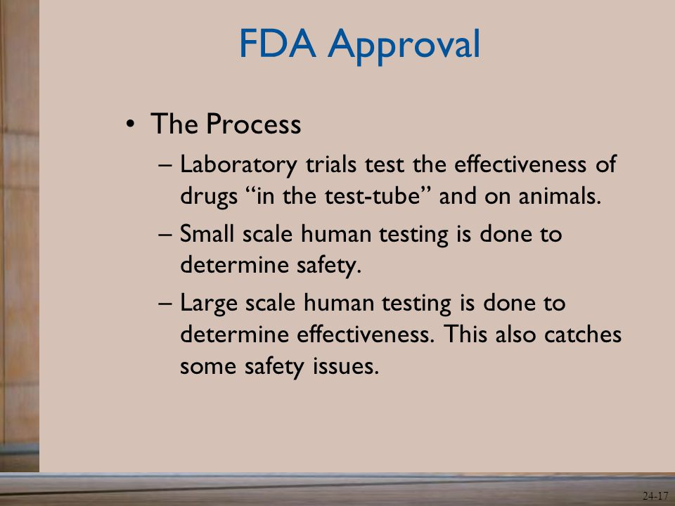 "24-17 FDA Approval The Process –Laboratory trials test the effectiveness of drugs ""in the test-tube"" and on animals. –Small scale human testing is don"