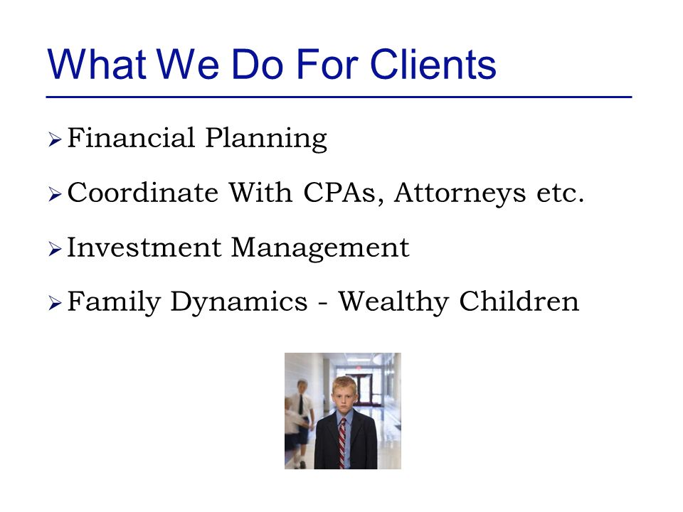 What We Do For Clients  Financial Planning  Coordinate With CPAs, Attorneys etc.