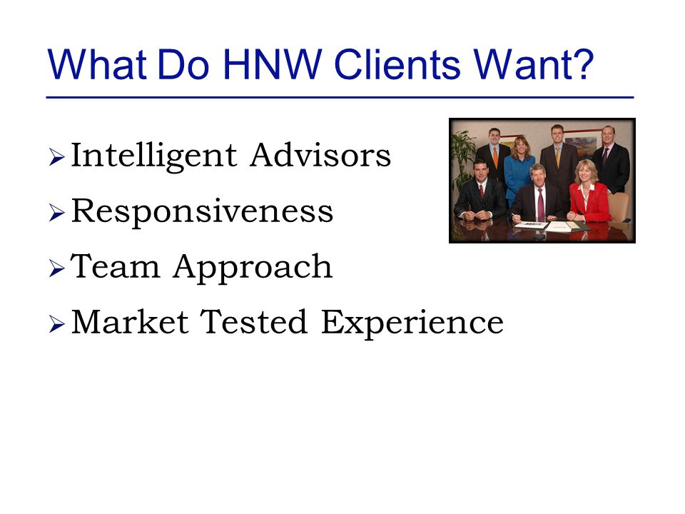 What Do HNW Clients Want?  No Selling  Visionary  Access To Everything  Connections