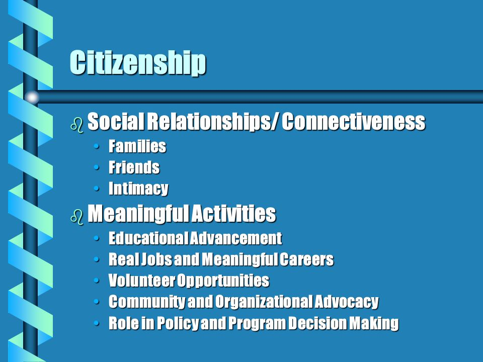 Citizenship b Social Relationships/ Connectiveness FamiliesFamilies FriendsFriends IntimacyIntimacy b Meaningful Activities Educational AdvancementEducational Advancement Real Jobs and Meaningful CareersReal Jobs and Meaningful Careers Volunteer OpportunitiesVolunteer Opportunities Community and Organizational AdvocacyCommunity and Organizational Advocacy Role in Policy and Program Decision MakingRole in Policy and Program Decision Making