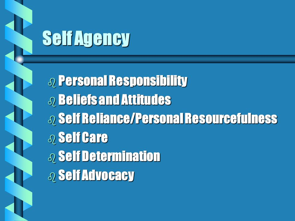Self Agency b Personal Responsibility b Beliefs and Attitudes b Self Reliance/Personal Resourcefulness b Self Care b Self Determination b Self Advocacy