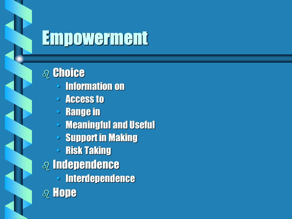 Empowerment b Choice Information onInformation on Access toAccess to Range inRange in Meaningful and UsefulMeaningful and Useful Support in MakingSupport in Making Risk TakingRisk Taking b Independence InterdependenceInterdependence b Hope