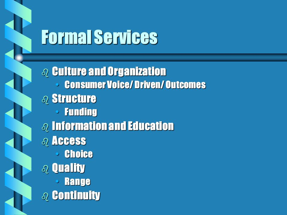 Formal Services b Culture and Organization Consumer Voice/ Driven/ OutcomesConsumer Voice/ Driven/ Outcomes b Structure FundingFunding b Information and Education b Access ChoiceChoice b Quality RangeRange b Continuity