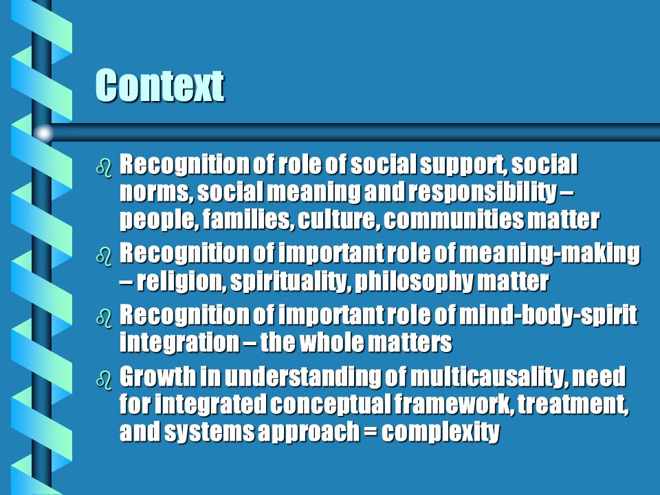 Context b Recognition of role of social support, social norms, social meaning and responsibility – people, families, culture, communities matter b Recognition of important role of meaning-making – religion, spirituality, philosophy matter b Recognition of important role of mind-body-spirit integration – the whole matters b Growth in understanding of multicausality, need for integrated conceptual framework, treatment, and systems approach = complexity