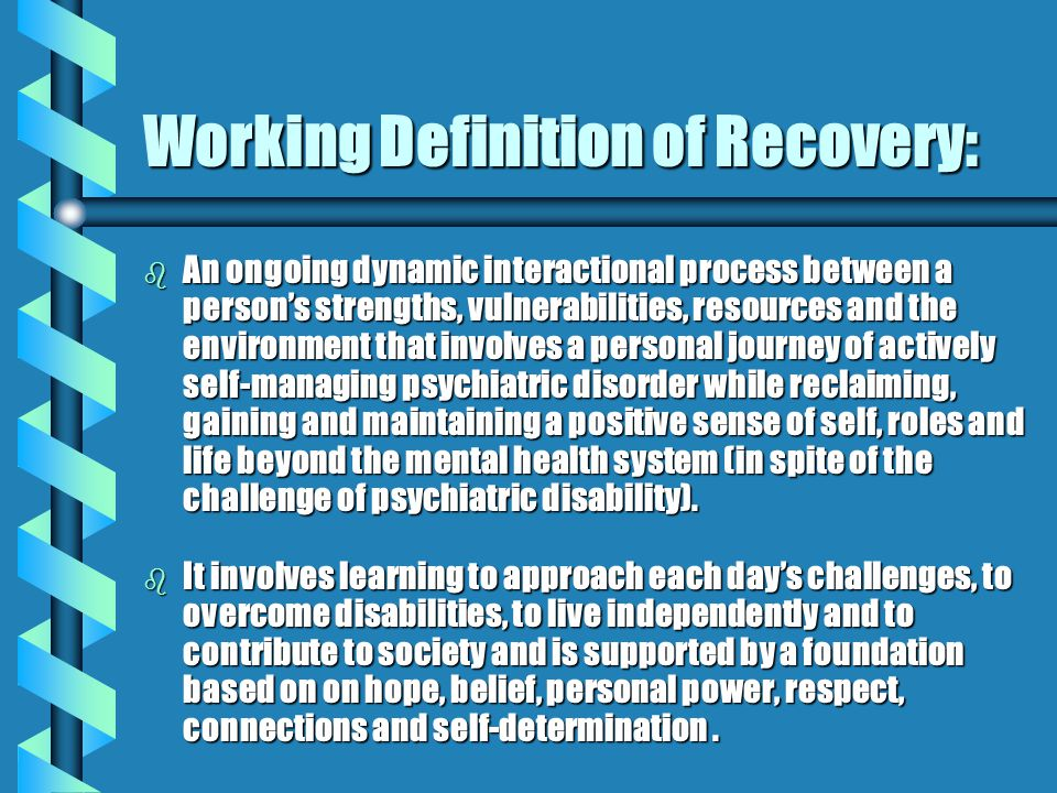 Working Definition of Recovery: b An ongoing dynamic interactional process between a person's strengths, vulnerabilities, resources and the environment that involves a personal journey of actively self-managing psychiatric disorder while reclaiming, gaining and maintaining a positive sense of self, roles and life beyond the mental health system (in spite of the challenge of psychiatric disability).