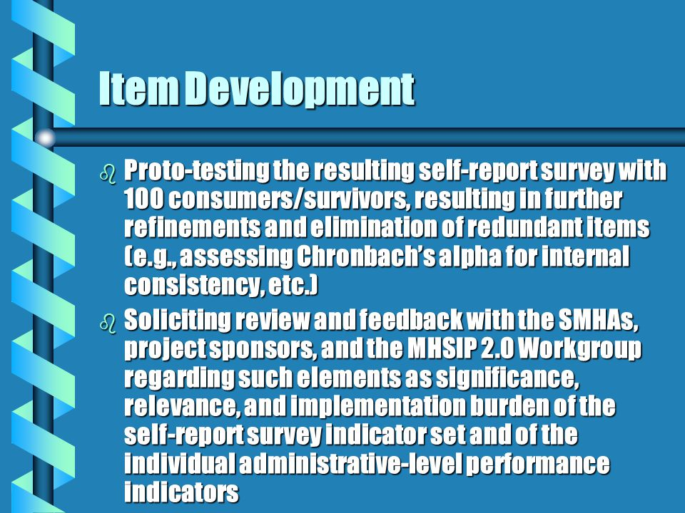 Item Development b Proto-testing the resulting self-report survey with 100 consumers/survivors, resulting in further refinements and elimination of redundant items (e.g., assessing Chronbach's alpha for internal consistency, etc.) b Soliciting review and feedback with the SMHAs, project sponsors, and the MHSIP 2.0 Workgroup regarding such elements as significance, relevance, and implementation burden of the self-report survey indicator set and of the individual administrative-level performance indicators