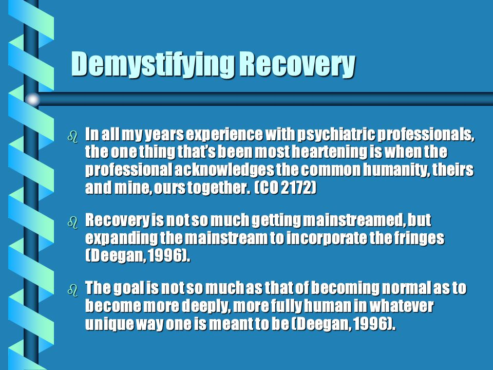 Demystifying Recovery b In all my years experience with psychiatric professionals, the one thing that's been most heartening is when the professional acknowledges the common humanity, theirs and mine, ours together.