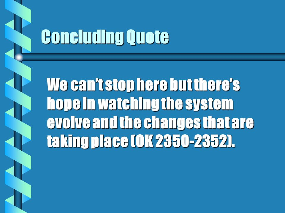 Concluding Quote We can't stop here but there's hope in watching the system evolve and the changes that are taking place (OK 2350-2352).