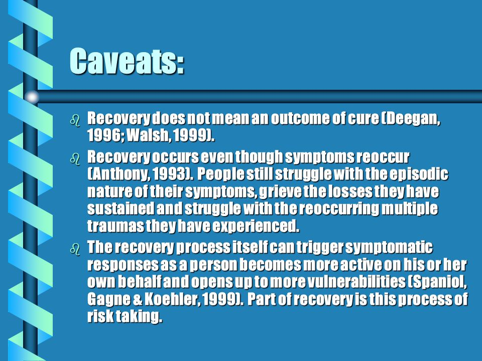 Caveats: b Recovery does not mean an outcome of cure (Deegan, 1996; Walsh, 1999).