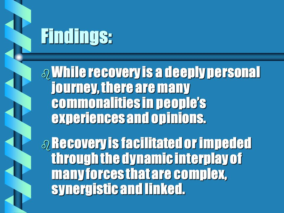 Findings: b While recovery is a deeply personal journey, there are many commonalities in people's experiences and opinions.