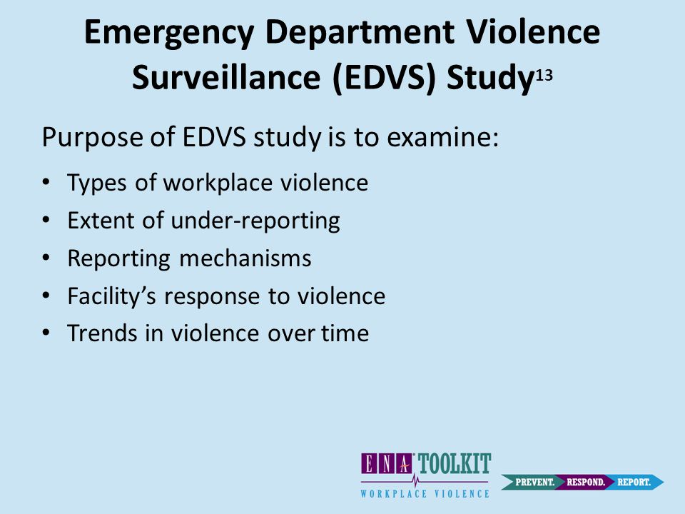 Emergency Department Violence Surveillance (EDVS) Study 13 Purpose of EDVS study is to examine: Types of workplace violence Extent of under-reporting Reporting mechanisms Facility's response to violence Trends in violence over time