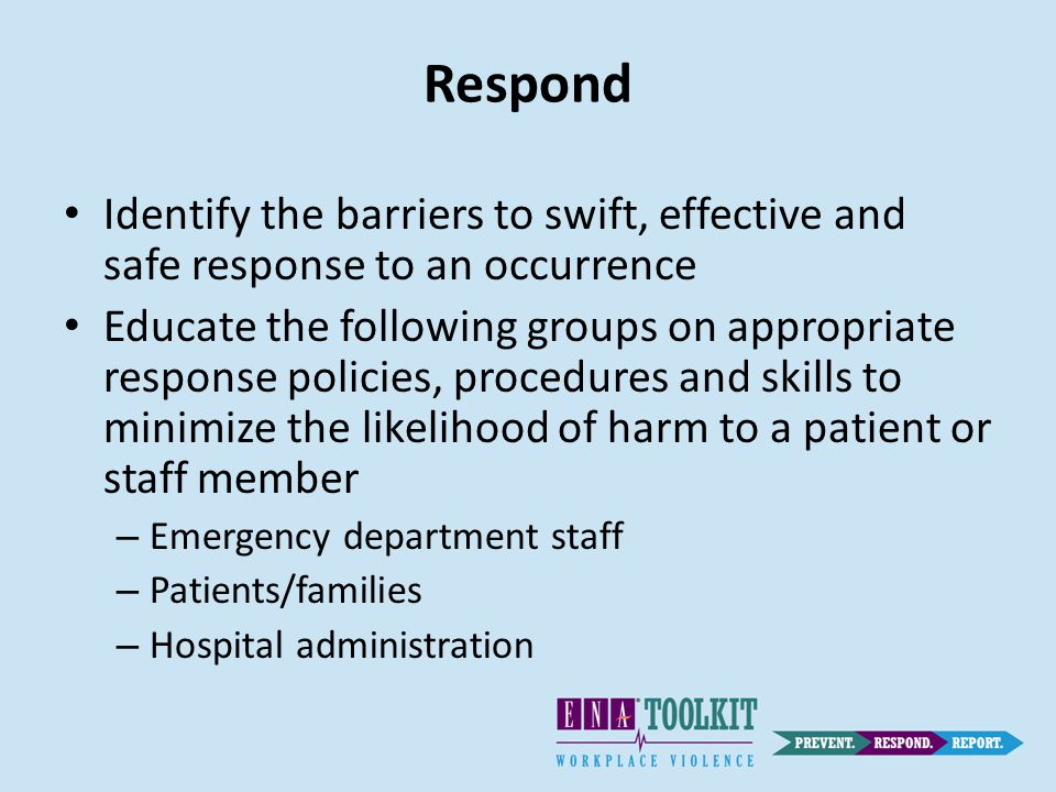 Respond Identify the barriers to swift, effective and safe response to an occurrence Educate the following groups on appropriate response policies, procedures and skills to minimize the likelihood of harm to a patient or staff member – Emergency department staff – Patients/families – Hospital administration