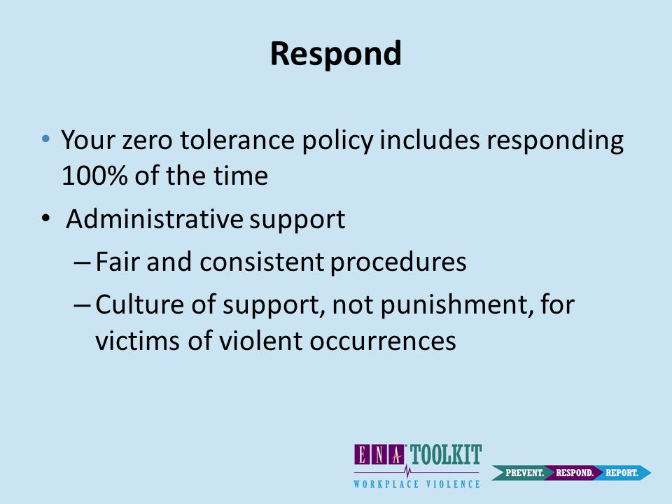 Respond Your zero tolerance policy includes responding 100% of the time Administrative support – Fair and consistent procedures – Culture of support, not punishment, for victims of violent occurrences