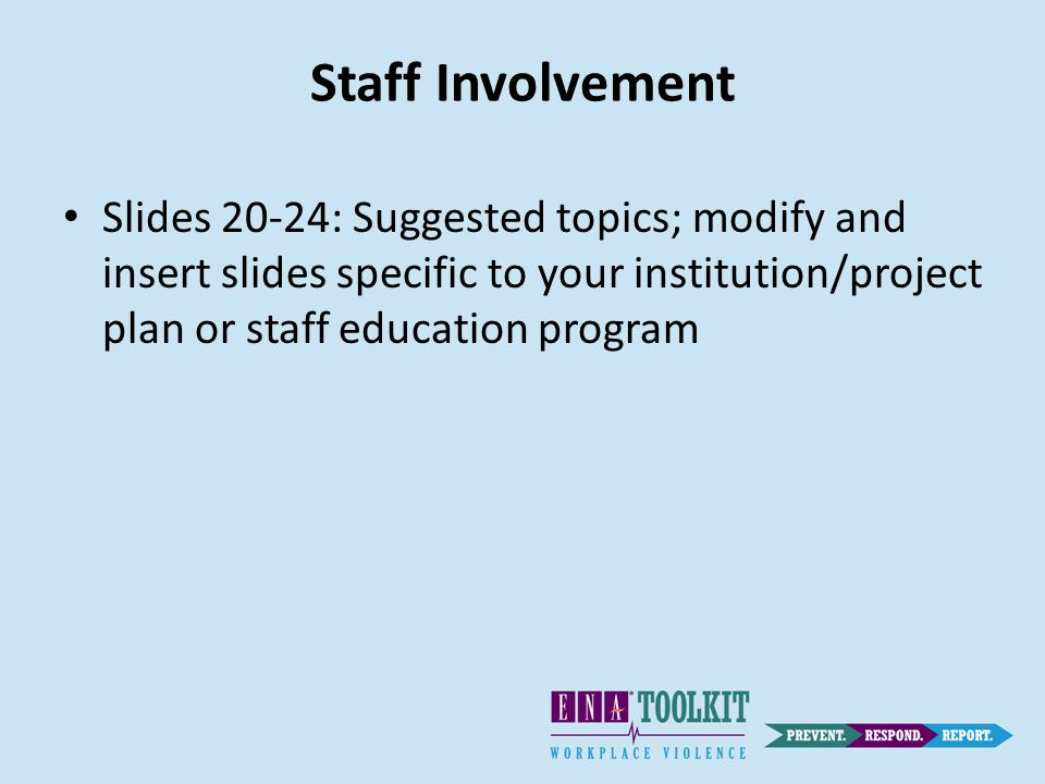 Staff Involvement Slides 20-24: Suggested topics; modify and insert slides specific to your institution/project plan or staff education program