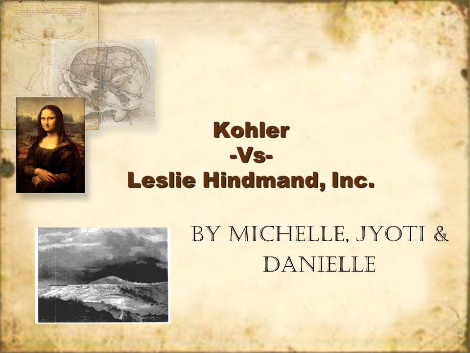 Kohler -Vs- Leslie Hindmand, Inc. By Michelle, Jyoti & Danielle By Michelle, Jyoti & Danielle