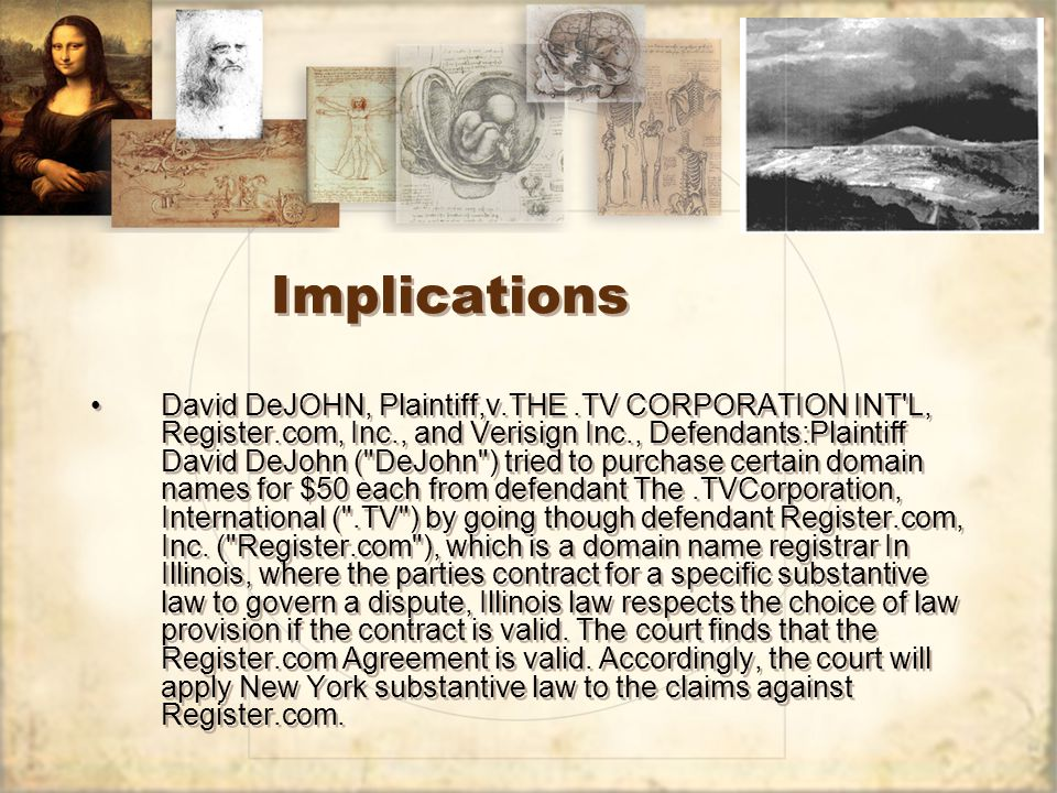 Implications David DeJOHN, Plaintiff,v.THE.TV CORPORATION INT L, Register.com, Inc., and Verisign Inc., Defendants:Plaintiff David DeJohn ( DeJohn ) tried to purchase certain domain names for $50 each from defendant The.TVCorporation, International ( .TV ) by going though defendant Register.com, Inc.