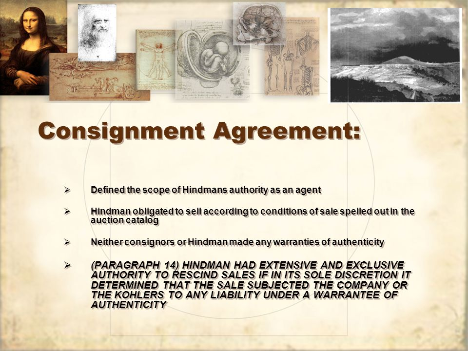 Consignment Agreement:  Defined the scope of Hindmans authority as an agent  Hindman obligated to sell according to conditions of sale spelled out in the auction catalog  Neither consignors or Hindman made any warranties of authenticity  (PARAGRAPH 14) HINDMAN HAD EXTENSIVE AND EXCLUSIVE AUTHORITY TO RESCIND SALES IF IN ITS SOLE DISCRETION IT DETERMINED THAT THE SALE SUBJECTED THE COMPANY OR THE KOHLERS TO ANY LIABILITY UNDER A WARRANTEE OF AUTHENTICITY  Defined the scope of Hindmans authority as an agent  Hindman obligated to sell according to conditions of sale spelled out in the auction catalog  Neither consignors or Hindman made any warranties of authenticity  (PARAGRAPH 14) HINDMAN HAD EXTENSIVE AND EXCLUSIVE AUTHORITY TO RESCIND SALES IF IN ITS SOLE DISCRETION IT DETERMINED THAT THE SALE SUBJECTED THE COMPANY OR THE KOHLERS TO ANY LIABILITY UNDER A WARRANTEE OF AUTHENTICITY