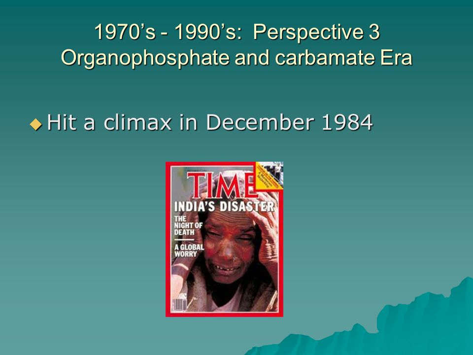 1970's - 1990's: Perspective 3 Organophosphate and carbamate Era  Hit a climax in December 1984