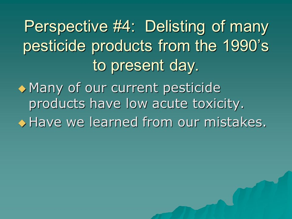 Perspective #4: Delisting of many pesticide products from the 1990's to present day.