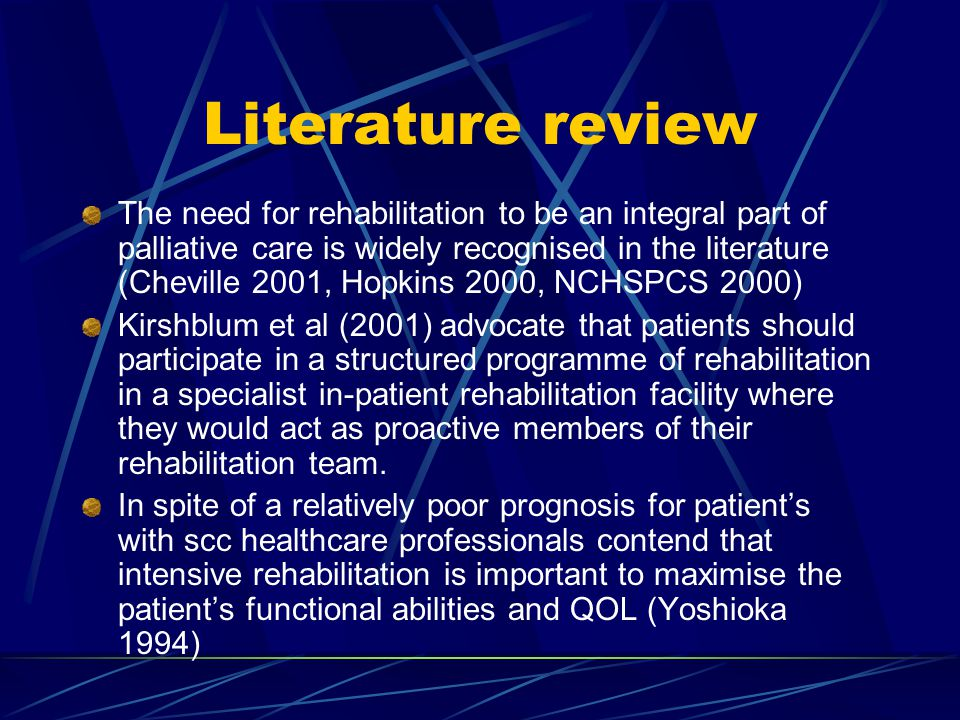 Literature review The need for rehabilitation to be an integral part of palliative care is widely recognised in the literature (Cheville 2001, Hopkins 2000, NCHSPCS 2000) Kirshblum et al (2001) advocate that patients should participate in a structured programme of rehabilitation in a specialist in-patient rehabilitation facility where they would act as proactive members of their rehabilitation team.