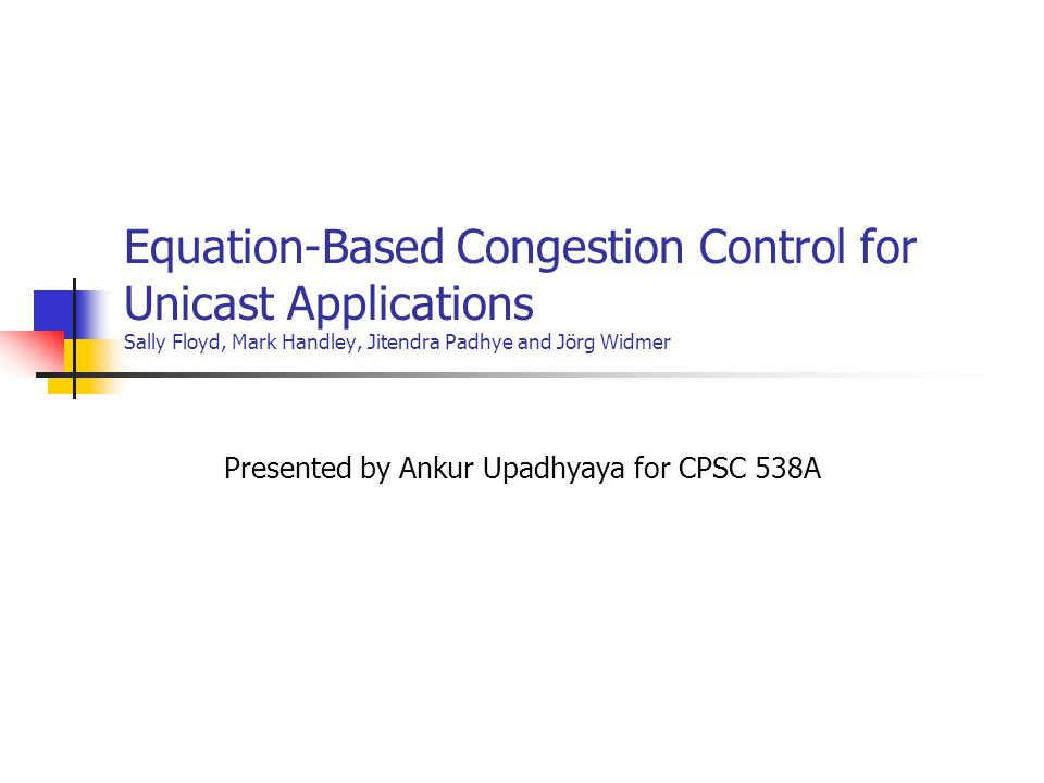 Equation-Based Congestion Control for Unicast Applications Sally Floyd, Mark Handley, Jitendra Padhye and Jörg Widmer Presented by Ankur Upadhyaya for