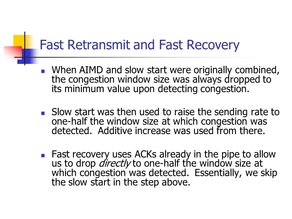 Fast Retransmit and Fast Recovery When AIMD and slow start were originally combined, the congestion window size was always dropped to its minimum valu
