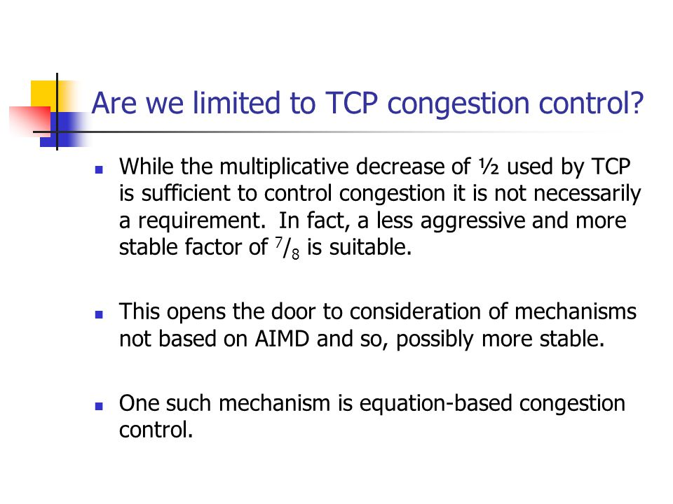 Are we limited to TCP congestion control? While the multiplicative decrease of ½ used by TCP is sufficient to control congestion it is not necessarily