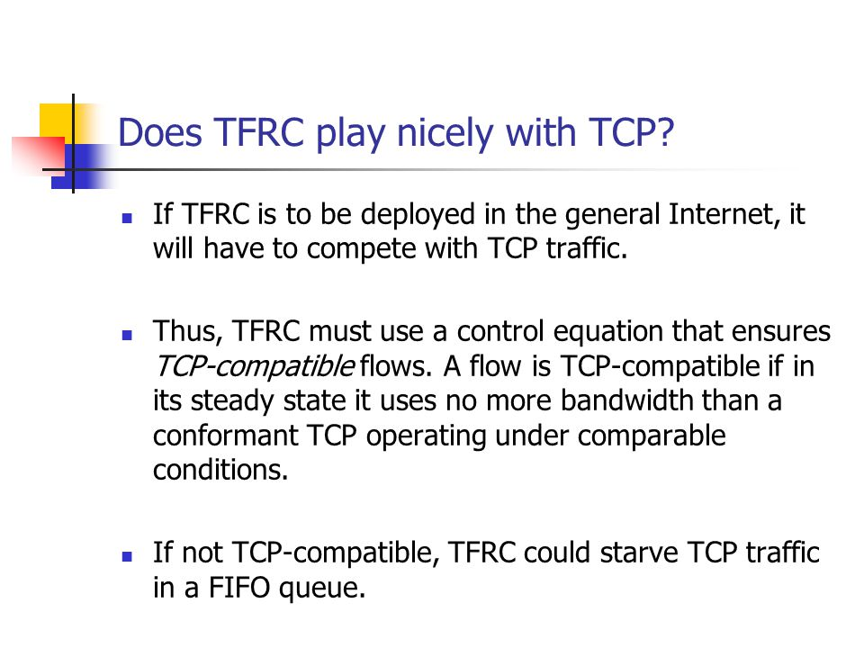 Does TFRC play nicely with TCP? If TFRC is to be deployed in the general Internet, it will have to compete with TCP traffic. Thus, TFRC must use a con