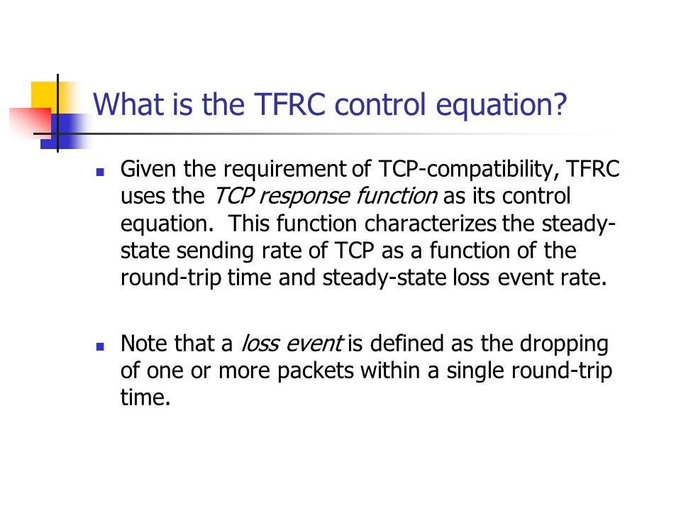 What is the TFRC control equation? Given the requirement of TCP-compatibility, TFRC uses the TCP response function as its control equation. This funct