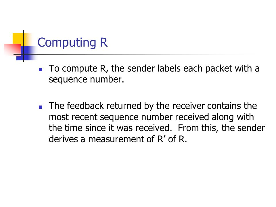 Computing R To compute R, the sender labels each packet with a sequence number. The feedback returned by the receiver contains the most recent sequenc