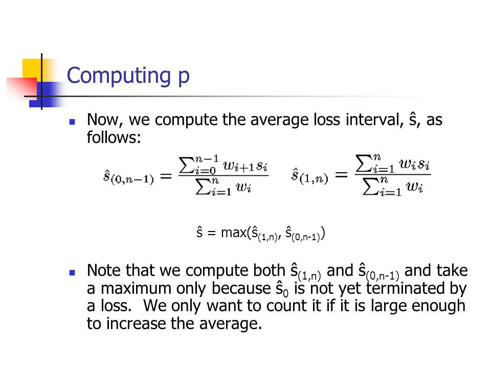 Computing p Now, we compute the average loss interval, ŝ, as follows: ŝ = max(ŝ (1,n), ŝ (0,n-1) ) Note that we compute both ŝ (1,n) and ŝ (0,n-1) and
