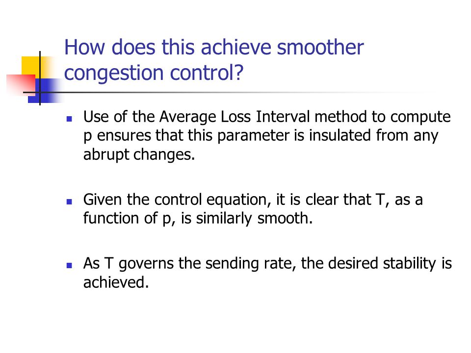 How does this achieve smoother congestion control? Use of the Average Loss Interval method to compute p ensures that this parameter is insulated from