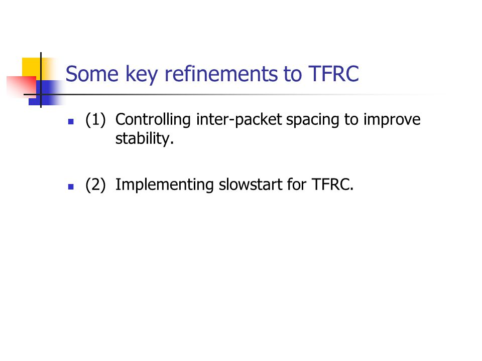 Some key refinements to TFRC (1)Controlling inter-packet spacing to improve stability. (2)Implementing slowstart for TFRC.