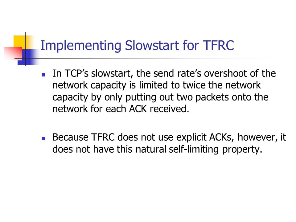 Implementing Slowstart for TFRC In TCP's slowstart, the send rate's overshoot of the network capacity is limited to twice the network capacity by only