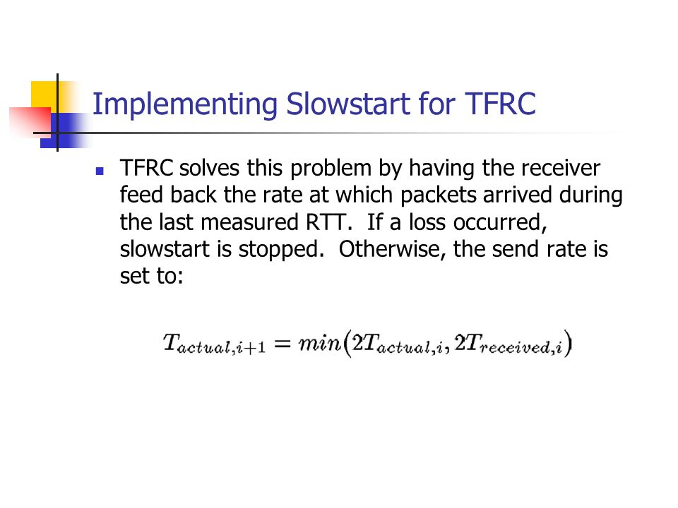 Implementing Slowstart for TFRC TFRC solves this problem by having the receiver feed back the rate at which packets arrived during the last measured R