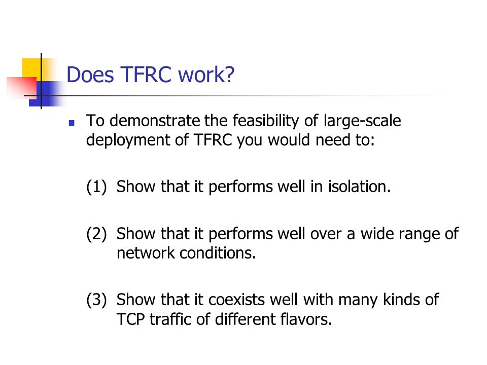 Does TFRC work? To demonstrate the feasibility of large-scale deployment of TFRC you would need to: (1)Show that it performs well in isolation. (2)Sho