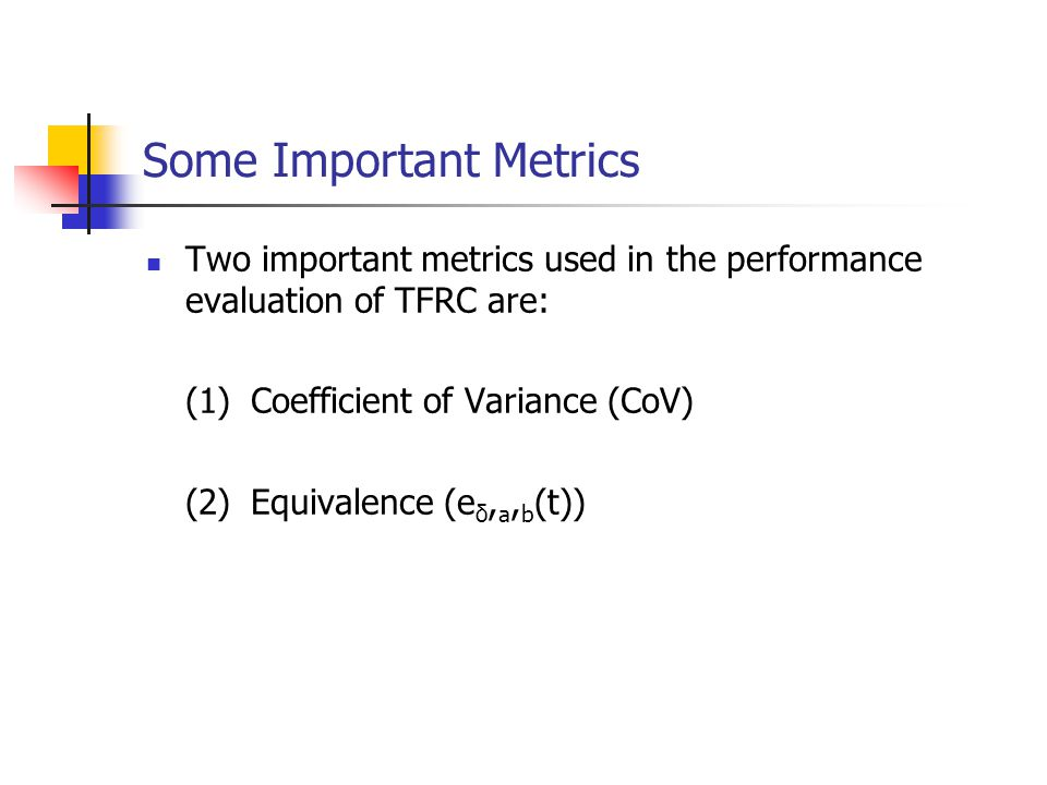 Some Important Metrics Two important metrics used in the performance evaluation of TFRC are: (1)Coefficient of Variance (CoV) (2)Equivalence (e δ, a,