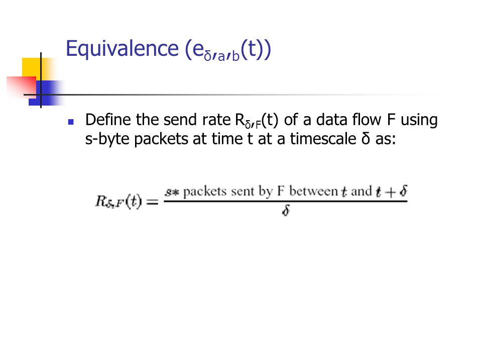 Equivalence (e δ, a, b (t)) Define the send rate R δ, F (t) of a data flow F using s-byte packets at time t at a timescale δ as: