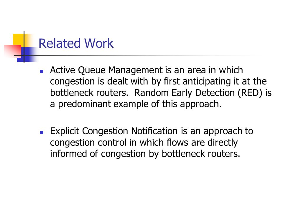 Related Work Active Queue Management is an area in which congestion is dealt with by first anticipating it at the bottleneck routers. Random Early Det